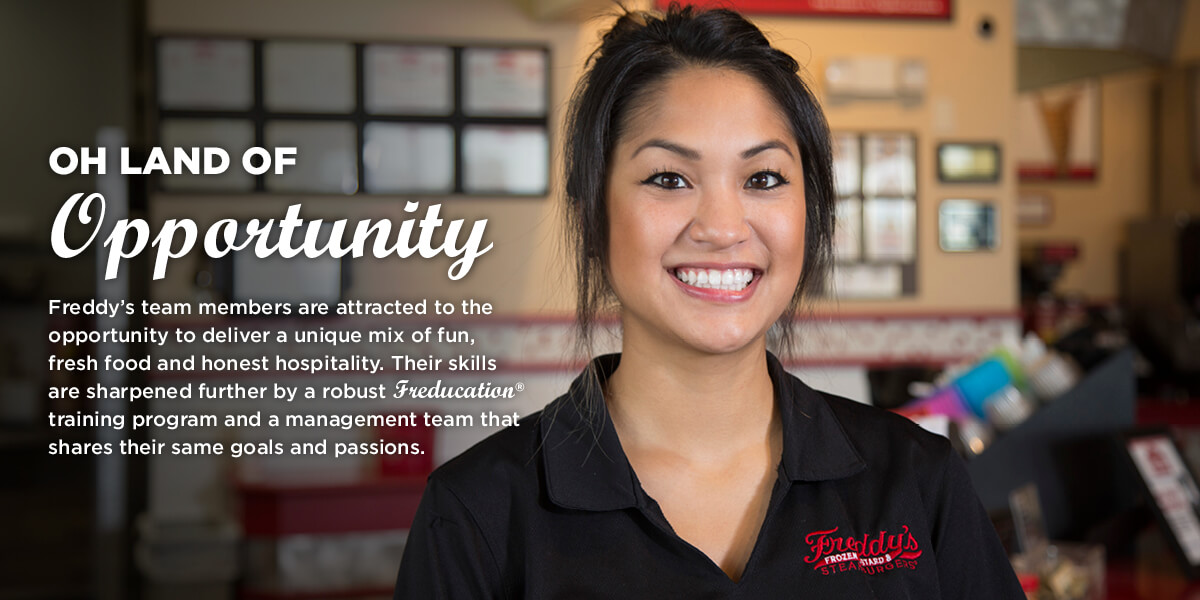 Oh land of opportunity. Freddy's team members are attracted to the opportunity to deliver a unique mix of fun, fresh food and honest hospitality. Their skills are sharpened further by a robust Freducation training program and a management team that shares their same goals and passions.