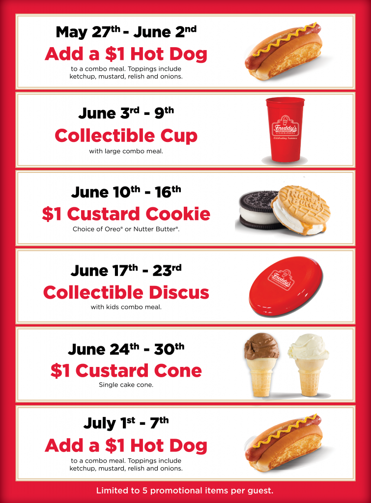 Freddy's Frozen Custard & Steakburgers CELEBRATING SUMMER Limited to 5 promotional items per guest. May 27th - June 2nd Add a $1 Hot Dog to a combo meal purchase. Toppings include ketchup, mustard, relish and onions. June 3rd - 9th Collectible Cup Available with large combo meal purchase. June 10th - 16th $1 Custard Cookie Choice of Oreo® or Nutter Butter®. . June 17th - 23rd Collectible Discus Available with kids combo meal purchase. June 24th - 30th $1 Custard Cone Single cake cone July 1st - 7th Add a $1 Hot Dog to a combo meal purchase. Toppings include ketchup, mustard, relish and onions. Valid only in Killeen, Harker Heights, Temple, Waco, Bryan, & College Station while supplies last.