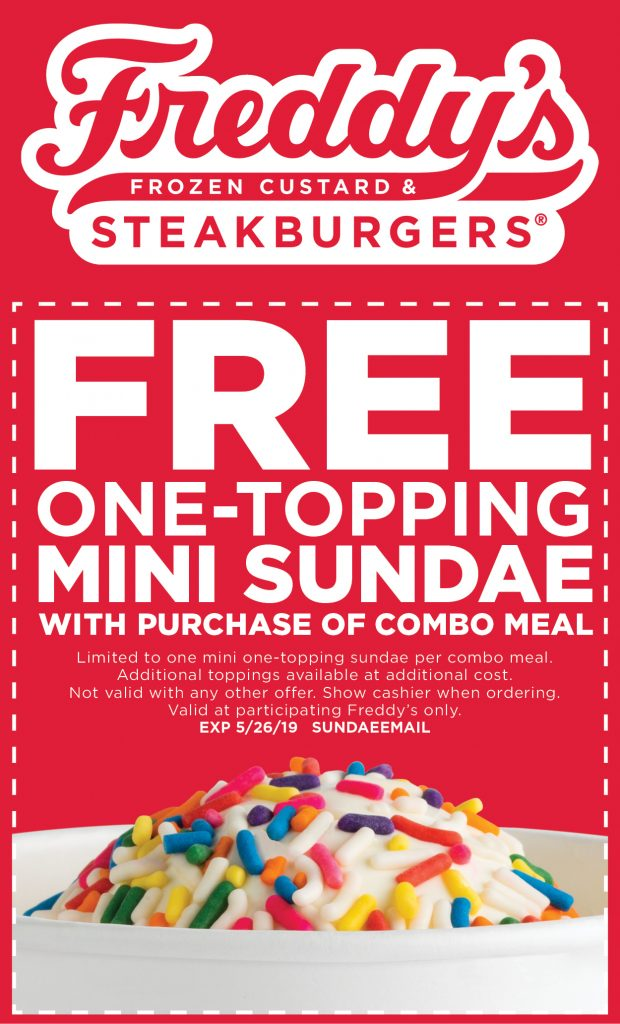 Free One-topping mini sundae with purchase of combo meal. limited to one mini on-topping sundae per combo meal. additional toppings available at additional cost. Not valid with any other offer. Show cashier when ordering. Valid at participating Freddy's only. Expires May 26, 2019 coupon code SUNDAEEMAIL