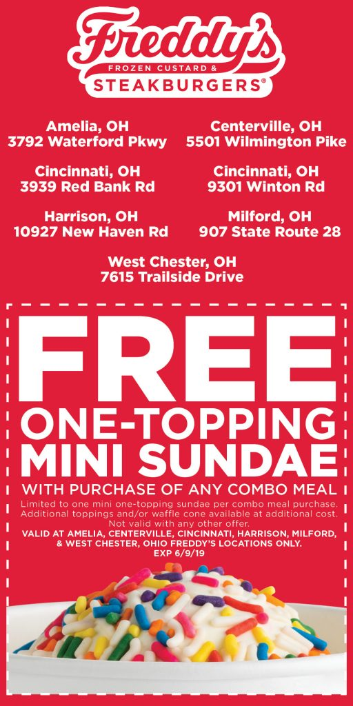 Freddy's Frozen Custard & Steakburgers Ohio one free one-topping mini sundae with purchase of any combo meal. Expires June 9, 2019 one per guest. toppings or waffle cone available at additional charge. not valid with any other offer. Valid at Amelia, Centerville, Cincinnati, Harrison, Milford & West Chester Ohio locations only.