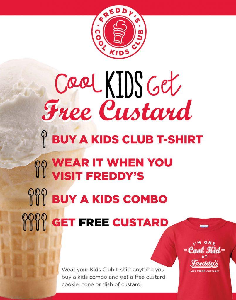 Freddy's Frozen Custard & Steakburgers Cool Kids Club. Cool kids get Free Custard. Buy a Kids Club t-shirt. Wear it when you visit Freddy's. Buy a Kids Combo. Get Free Custard. Wear your Kids Club T-shirt anytime you buy a kids combo and get a free custard cookie, cone or dish of custard